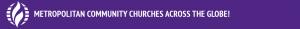 METROPOLITAN COMMUNITY CHURCHES ACROSS THE GLOBE